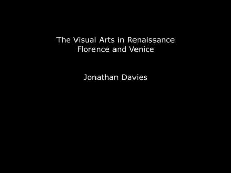 The Visual Arts in Renaissance Florence and Venice Jonathan Davies.