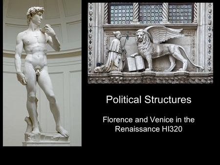 Political Structures Florence and Venice in the Renaissance HI320.