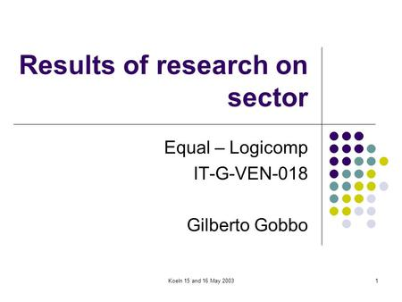 Koeln 15 and 16 May 20031 Results of research on sector Equal – Logicomp IT-G-VEN-018 Gilberto Gobbo.