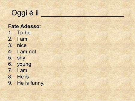 Oggi è il ____________________ Fate Adesso: 1.To be 2.I am 3.nice 4.I am not 5.shy 6.young 7.I am 8.He is 9.He is funny.