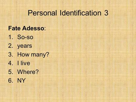 Personal Identification 3 Fate Adesso: 1.So-so 2.years 3.How many? 4.I live 5.Where? 6.NY.