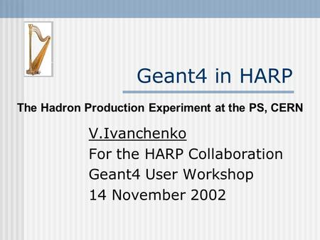 Geant4 in HARP V.Ivanchenko For the HARP Collaboration Geant4 User Workshop 14 November 2002 The Hadron Production Experiment at the PS, CERN.