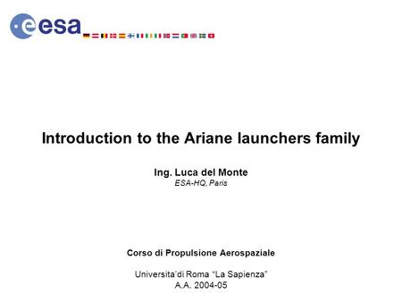 Introduction to the Ariane launchers family Ing. Luca del Monte ESA-HQ, Paris Corso di Propulsione Aerospaziale Universitadi Roma La Sapienza A.A. 2004-05.