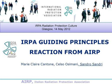 IRPA GUIDING PRINCIPLES REACTION FROM AIRP Marie Claire Cantone, Celso Osimani, Sandro Sandri IRPA Radiation Protection Culture Glasgow, 14 May 2012 IRPA.