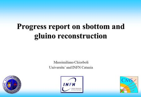 Progress report on sbottom and gluino reconstruction Massimiliano Chiorboli Universita and INFN Catania.