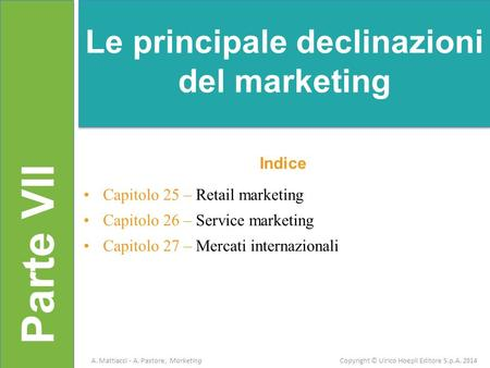 Parte VII Indice Capitolo 25 – Retail marketing Capitolo 26 – Service marketing Capitolo 27 – Mercati internazionali Le principale declinazioni del marketing.