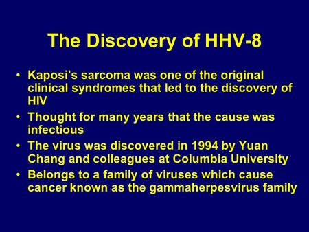 The Discovery of HHV-8 Kaposis sarcoma was one of the original clinical syndromes that led to the discovery of HIV Thought for many years that the cause.