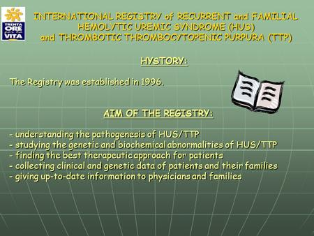 HYSTORY: The Registry was established in 1996. AIM OF THE REGISTRY: - understanding the pathogenesis of HUS/TTP - studying the genetic and biochemical.