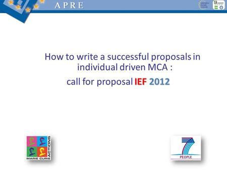 How to write a successful proposals in individual driven MCA : IEF 2012 call for proposal IEF 2012.