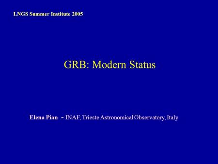 E. Pian – LNGS, 13 Sep 2005 Elena Pian - INAF, Trieste Astronomical Observatory, Italy LNGS Summer Institute 2005 GRB: Modern Status.