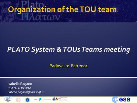 Isabella Pagano PLATO TOUs PM Padova, 1 Feb 20101System &TOUs Team Meeting Organization of the TOU team PLATO System & TOUs.
