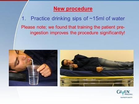 New procedure 1.Practice drinking sips of ~15ml of water Please note; we found that training the patient pre- ingestion improves the procedure significantly!