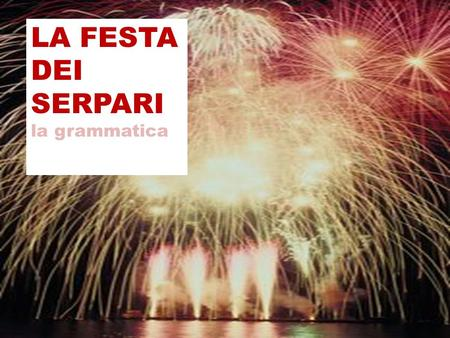 LA FESTA DEI SERPARI la grammatica. Si impersonale The si impersonale ( si followed by the third person of the verb)is often used for general rules, habits,