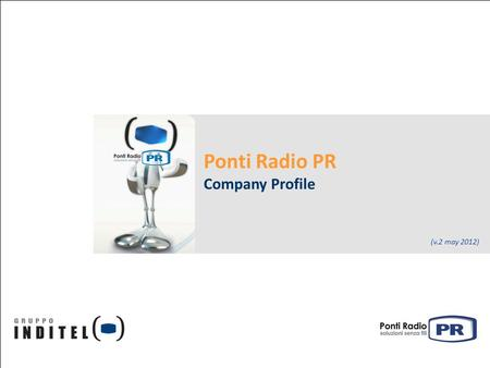 Ponti Radio PR Company Profile (v.2 may 2012). May 2012 Ponti Radio PR – Company Profile Contents Who we are: Ponti Radio PR is a Gruppo Inditel Company.