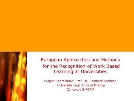 Project Coordinator: Professor Dr. Reinhard Schmidt / Università degli Studi di Firenze European Approaches and Methods for the Recognition of Work Based.