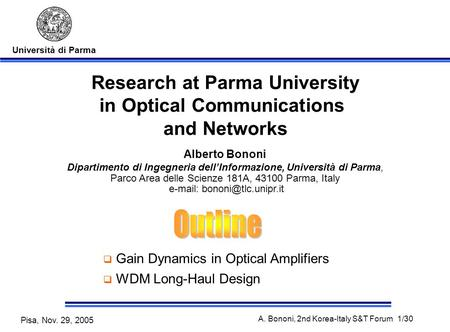 Università di Parma Pisa, Nov. 29, 2005 A. Bononi, 2nd Korea-Italy S&T Forum 1/30 Research at Parma University in Optical Communications and Networks Alberto.
