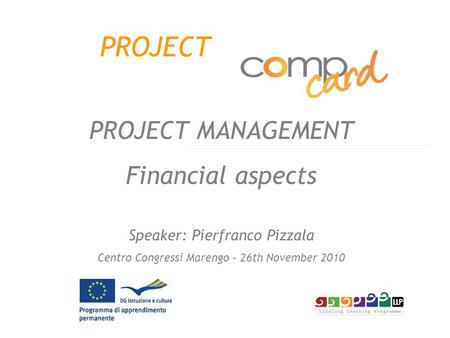 PROJECT PROJECT MANAGEMENT Financial aspects Speaker: Pierfranco Pizzala Centro Congressi Marengo – 26th November 2010.