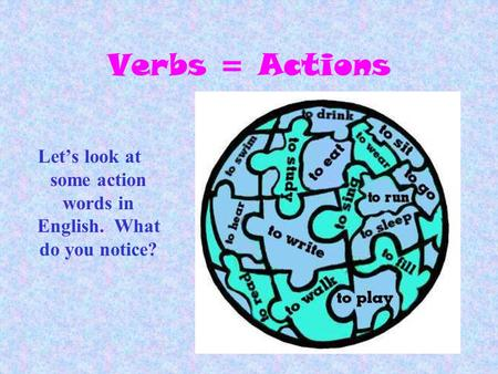 Verbs = Actions Lets look at some action words in English. What do you notice?