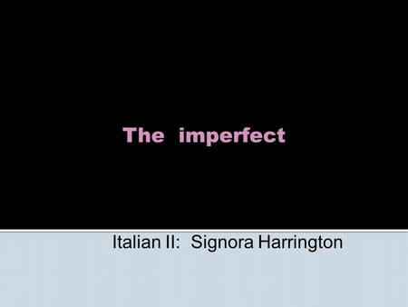 The imperfect Italian II: Signora Harrington. The imperfect is much more frequently used in Italian than in English. It expresses the English used to