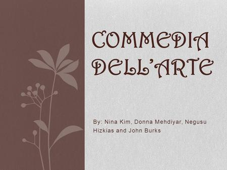 By: Nina Kim, Donna Mehdiyar, Negusu Hizkias and John Burks COMMEDIA DELLARTE.