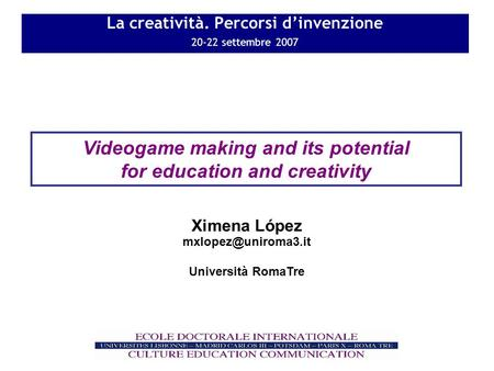La creatività. Percorsi dinvenzione 20-22 settembre 2007 Videogame making and its potential for education and creativity Università