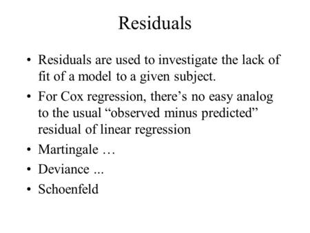 "Residuals Residuals are used to investigate the lack of fit of a model to a given subject. For Cox regression, there's no easy analog to the usual ""observed."