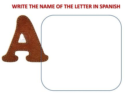 WRITE THE NAME OF THE LETTER IN SPANISH. THE ALPHABET / EL ABECEDARIO.