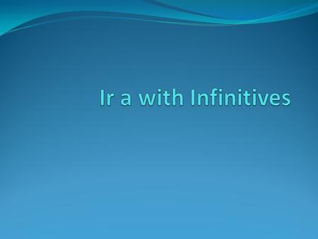 Ir a with Infinitives To talk about what someone is or isnt going to do, use the present tense of ir with a followed by an infinitive. Remember than an.