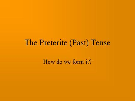 The Preterite (Past) Tense How do we form it? First of all lets look at verbs that end in -ar: visitar comprar preguntar escuchar cerrar hablar These.
