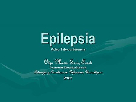 Epilepsia Video-Tele-conferencia O lga M aría S ánchez - F arah Community Education Specialty Liderazgo y Excelencia en Diferencias Neurológicas 2007.