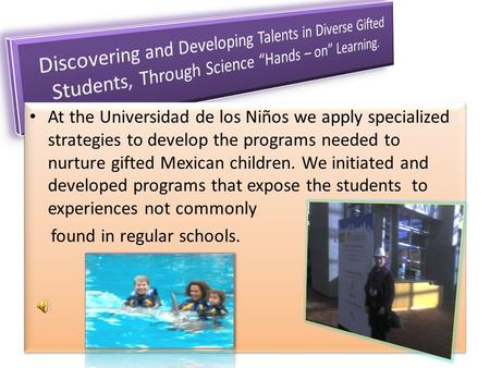 At the Universidad de los Niños we apply specialized strategies to develop the programs needed to nurture gifted Mexican children. We initiated and developed.