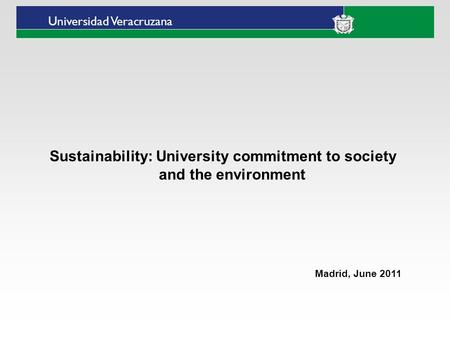 Universidad Veracruzana Sustainability: University commitment to society and the environment Madrid, June 2011.