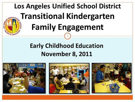 Los Angeles Unified School District Transitional Kindergarten Family Engagement 1 Early Childhood Education November 8, 2011.