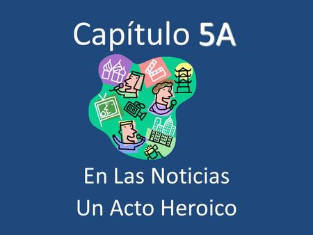 5A Capítulo 5A En Las Noticias Un Acto Heroico. Part 1 To talk about natural disasters and weather extremes.