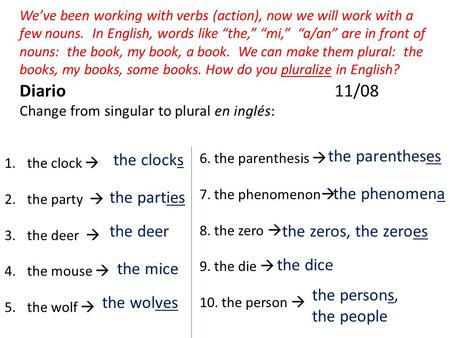 Diario 11/08 Change from singular to plural en inglés: Weve been working with verbs (action), now we will work with a few nouns. In English, words like.