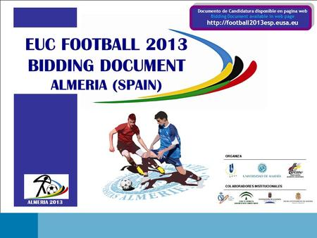 EUC FOOTBALL 2013 BIDDING DOCUMENT - ALMERIA (SPAIN) Portada ALMERIA 2013 EUC FOOTBALL 2013 BIDDING DOCUMENT ALMERIA (SPAIN) Documento de Candidatura disponible.