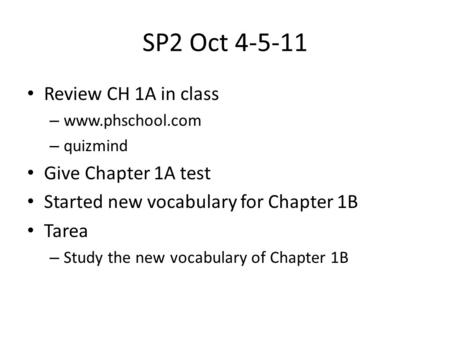 SP2 Oct 4-5-11 Review CH 1A in class – www.phschool.com – quizmind Give Chapter 1A test Started new vocabulary for Chapter 1B Tarea – Study the new vocabulary.