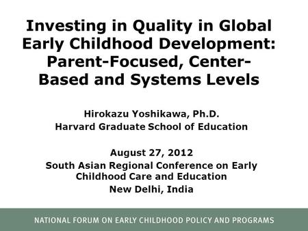 Investing in Quality in Global Early Childhood Development: Parent-Focused, Center- Based and Systems Levels Hirokazu Yoshikawa, Ph.D. Harvard Graduate.