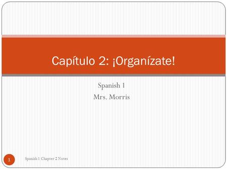 Spanish 1 Mrs. Morris Spanish 1 Chapter 2 Notes 1 Capítulo 2: ¡Organízate!