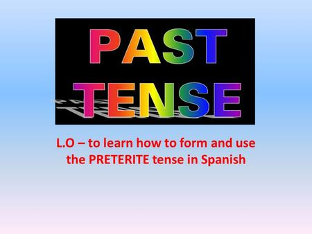 L.O – to learn how to form and use the PRETERITE tense in Spanish.
