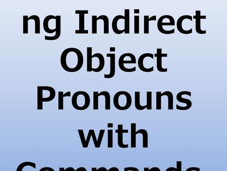 Understandi ng Indirect Object Pronouns with Commands.