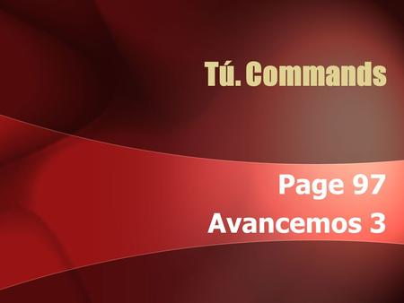 Tú. Commands Page 97 Avancemos 3 Tú Commands Tú. Commands To give a regular affirmative command in the tú. form, use the present-tense usted, él, and.