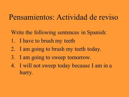 Pensamientos: Actividad de reviso Write the following sentences in Spanish: 1.I have to brush my teeth 2.I am going to brush my teeth today. 3.I am going.