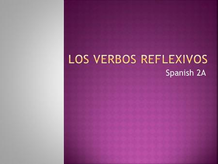 Spanish 2A A reflexive verb is used when the subject and the object are the same. The subject is the person doing the action The object to the person/thing.