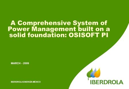 IBERDROLA ENERGÍA MÉXICO A Comprehensive System of Power Management built on a solid foundation: OSISOFT PI MARCH - 2009.