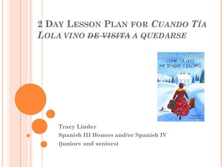 2 D AY L ESSON P LAN FOR C UANDO T ÍA L OLA VINO DE VISITA A QUEDARSE Tracy Linder Spanish III Honors and/or Spanish IV (juniors and seniors)