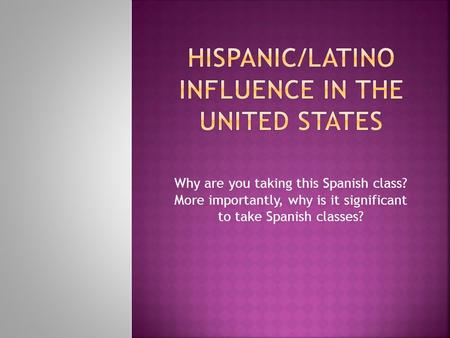 Why are you taking this Spanish class? More importantly, why is it significant to take Spanish classes?
