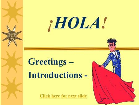 ¡HOLA! Greetings – Introductions - Click here for next slide.