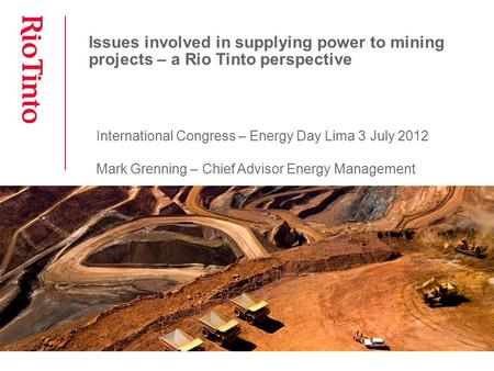Issues involved in supplying power to mining projects – a Rio Tinto perspective International Congress – Energy Day Lima 3 July 2012 Mark Grenning – Chief.