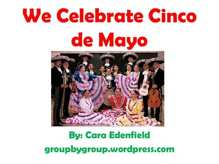We Celebrate Cinco de Mayo By: Cara Edenfield groupbygroup.wordpress.com.